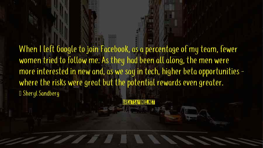 Team And Sayings By Sheryl Sandberg: When I left Google to join Facebook, as a percentage of my team, fewer women