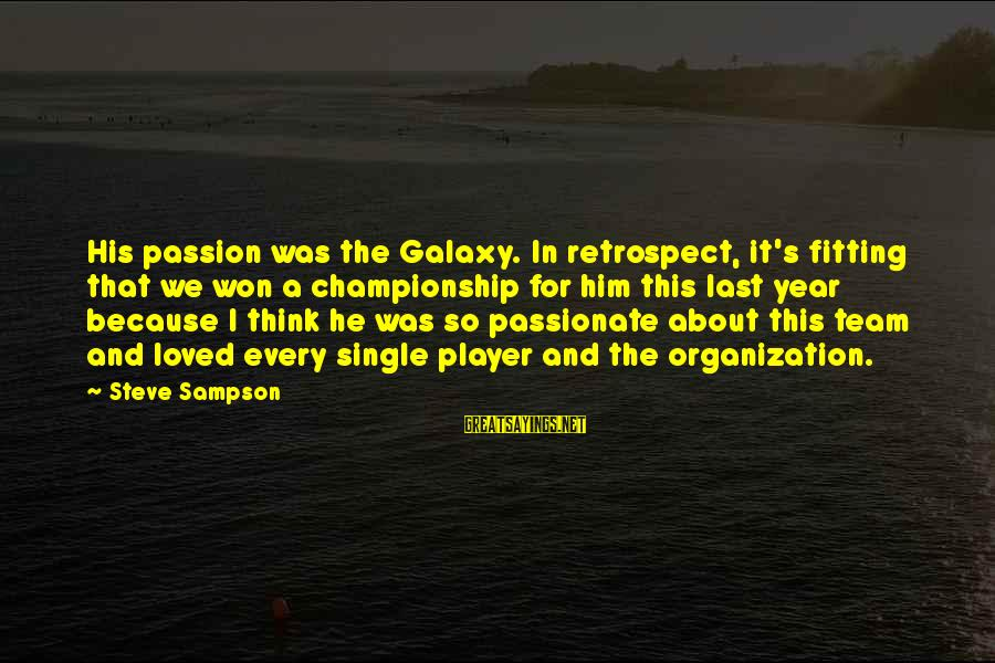 Team And Sayings By Steve Sampson: His passion was the Galaxy. In retrospect, it's fitting that we won a championship for