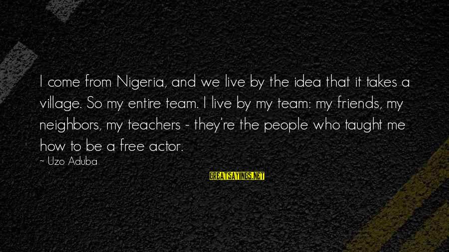 Team And Sayings By Uzo Aduba: I come from Nigeria, and we live by the idea that it takes a village.
