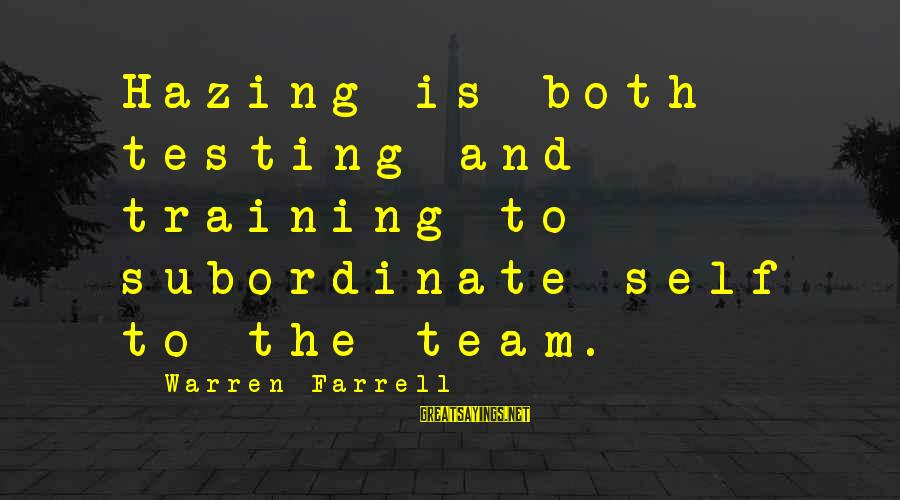 Team And Sayings By Warren Farrell: Hazing is both testing and training to subordinate self to the team.