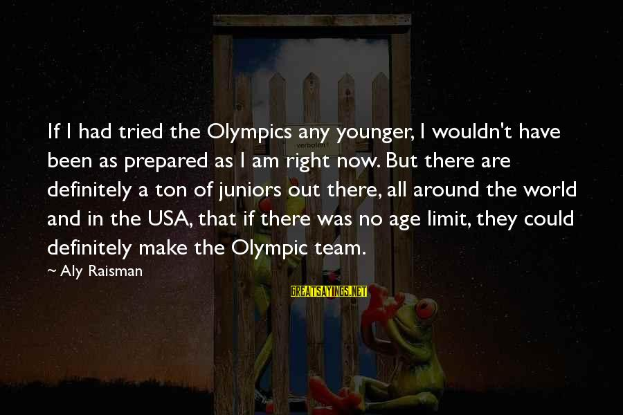 Team Usa Olympic Sayings By Aly Raisman: If I had tried the Olympics any younger, I wouldn't have been as prepared as