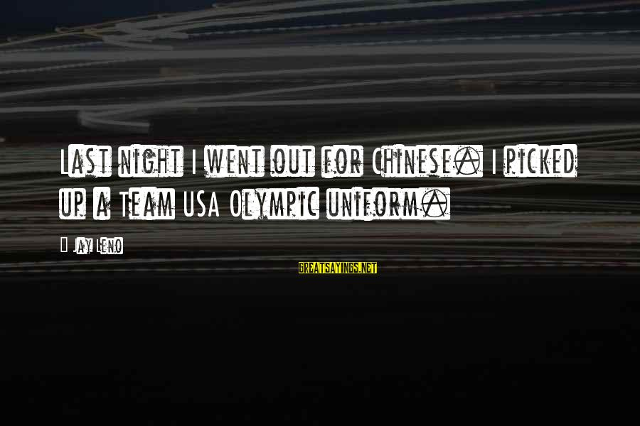 Team Usa Olympic Sayings By Jay Leno: Last night I went out for Chinese. I picked up a Team USA Olympic uniform.