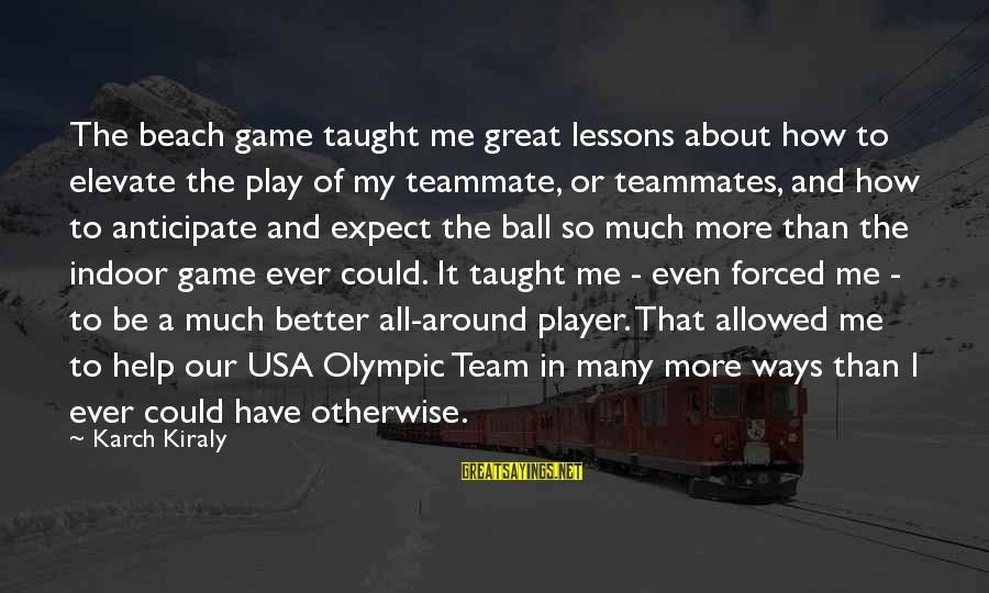 Team Usa Olympic Sayings By Karch Kiraly: The beach game taught me great lessons about how to elevate the play of my