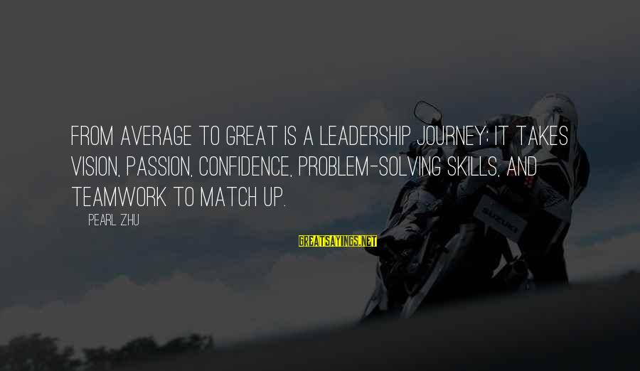 Teamwork And Problem Solving Sayings By Pearl Zhu: From average to great is a leadership journey; it takes vision, passion, confidence, problem-solving skills,