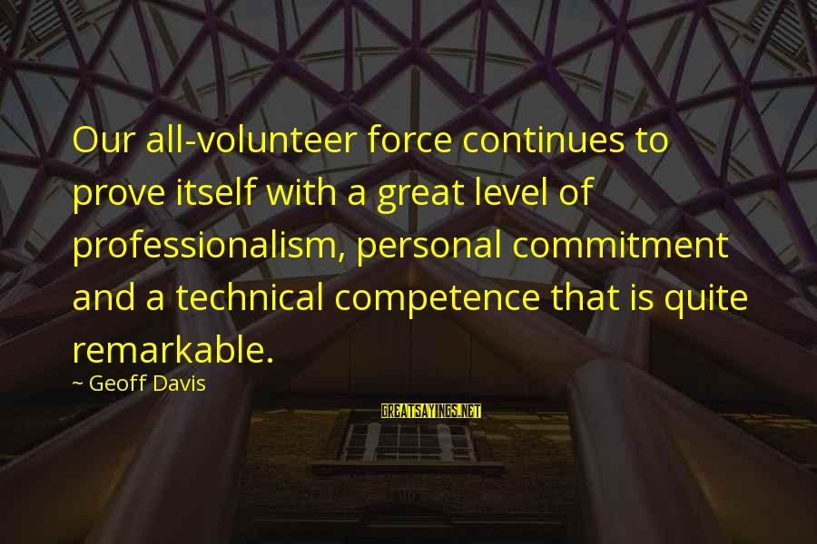 Technical Competence Sayings By Geoff Davis: Our all-volunteer force continues to prove itself with a great level of professionalism, personal commitment