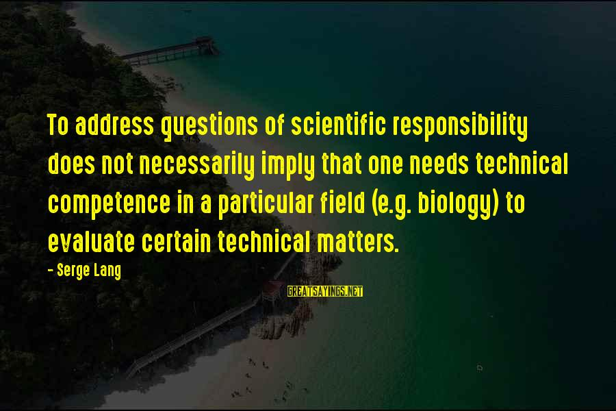 Technical Competence Sayings By Serge Lang: To address questions of scientific responsibility does not necessarily imply that one needs technical competence