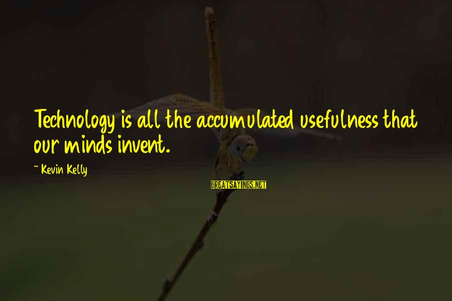 Technology Usefulness Sayings By Kevin Kelly: Technology is all the accumulated usefulness that our minds invent.