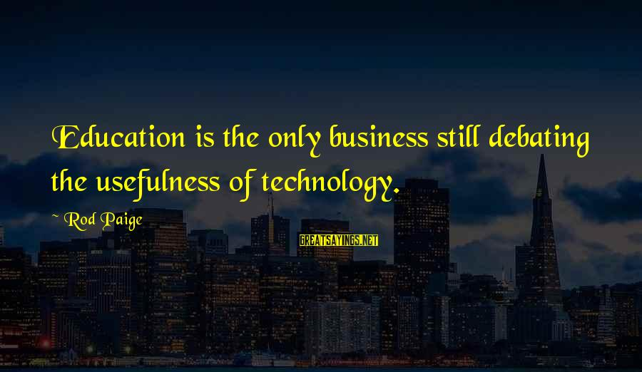 Technology Usefulness Sayings By Rod Paige: Education is the only business still debating the usefulness of technology.