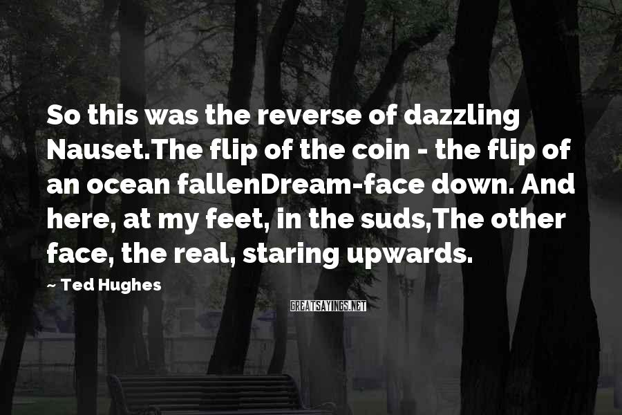 Ted Hughes Sayings: So this was the reverse of dazzling Nauset.The flip of the coin - the flip