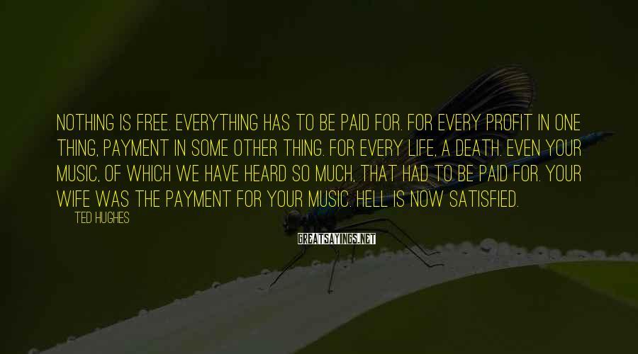 Ted Hughes Sayings: Nothing is free. Everything has to be paid for. For every profit in one thing,