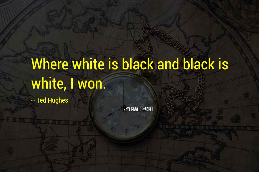 Ted Hughes Sayings: Where white is black and black is white, I won.