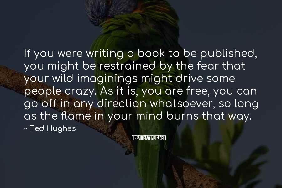 Ted Hughes Sayings: If you were writing a book to be published, you might be restrained by the
