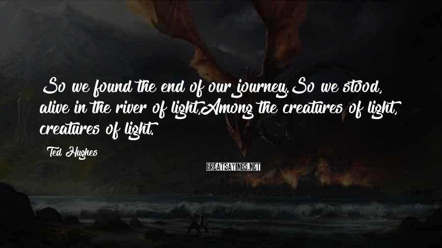 Ted Hughes Sayings: So we found the end of our journey.So we stood, alive in the river of