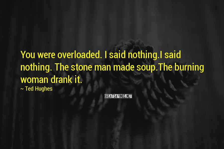 Ted Hughes Sayings: You were overloaded. I said nothing.I said nothing. The stone man made soup.The burning woman
