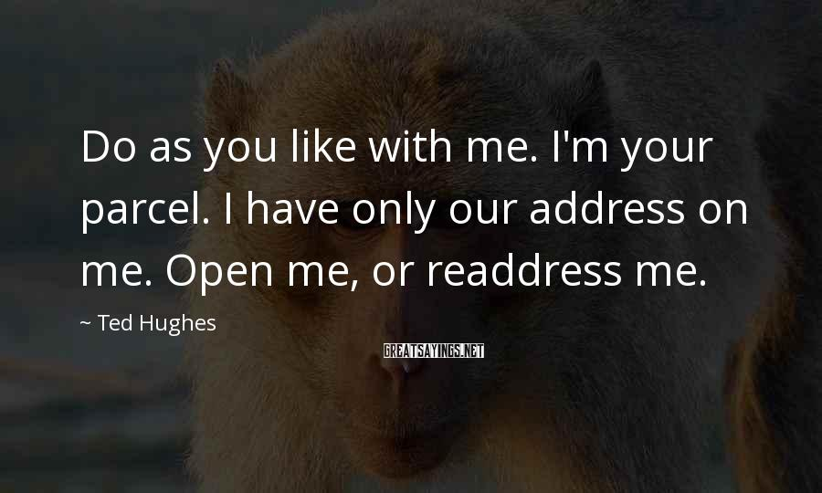 Ted Hughes Sayings: Do as you like with me. I'm your parcel. I have only our address on