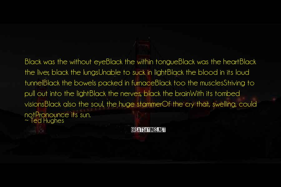 Ted Hughes Sayings: Black was the without eyeBlack the within tongueBlack was the heartBlack the liver, black the