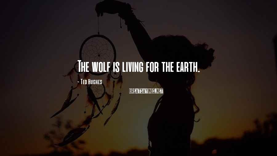 Ted Hughes Sayings: The wolf is living for the earth.