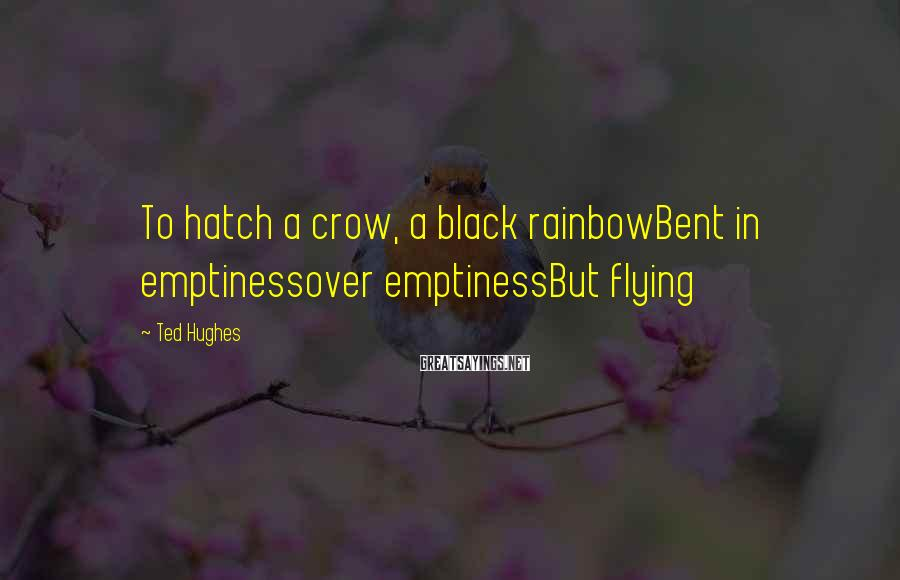 Ted Hughes Sayings: To hatch a crow, a black rainbowBent in emptinessover emptinessBut flying