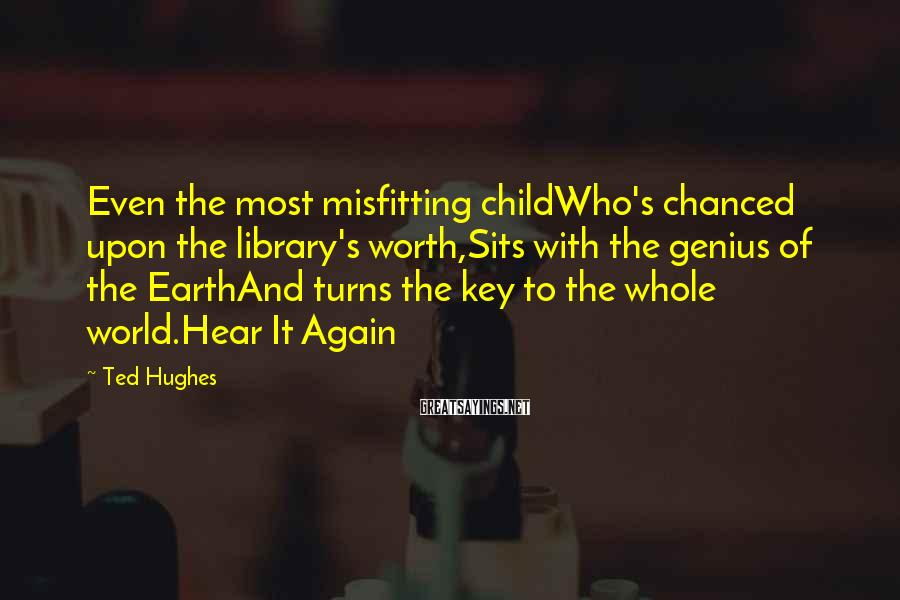 Ted Hughes Sayings: Even the most misfitting childWho's chanced upon the library's worth,Sits with the genius of the