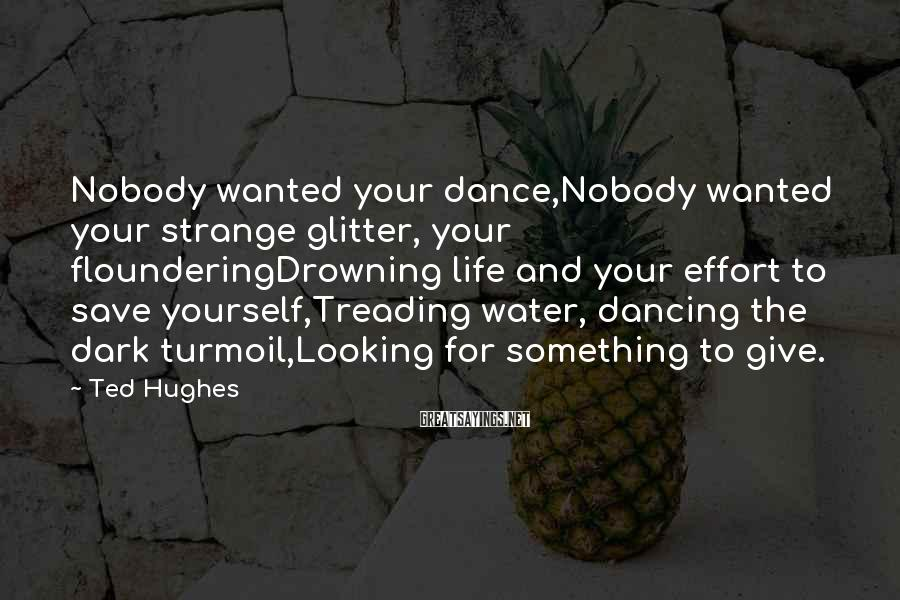 Ted Hughes Sayings: Nobody wanted your dance,Nobody wanted your strange glitter, your flounderingDrowning life and your effort to