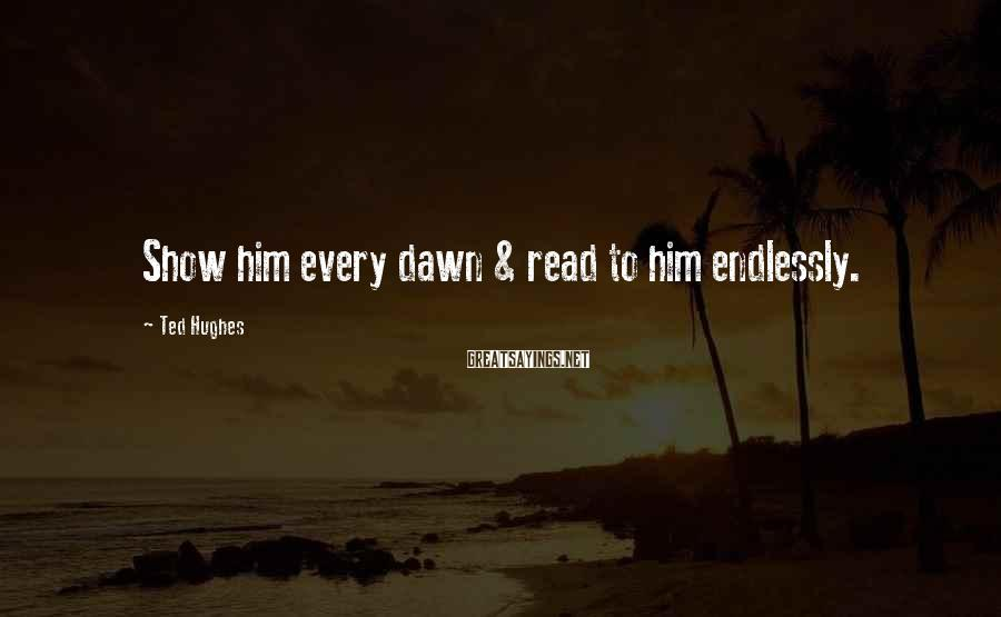 Ted Hughes Sayings: Show him every dawn & read to him endlessly.