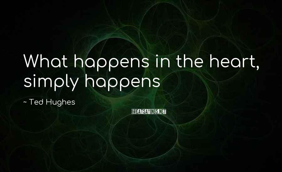 Ted Hughes Sayings: What happens in the heart, simply happens