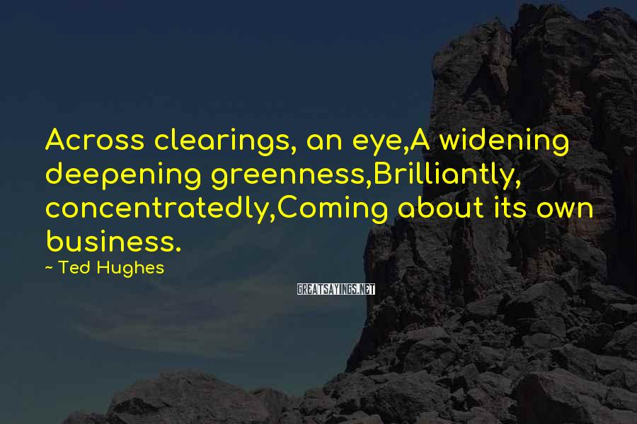 Ted Hughes Sayings: Across clearings, an eye,A widening deepening greenness,Brilliantly, concentratedly,Coming about its own business.