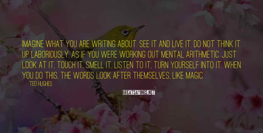 Ted Hughes Sayings: Imagine what you are writing about. See it and live it. Do not think it