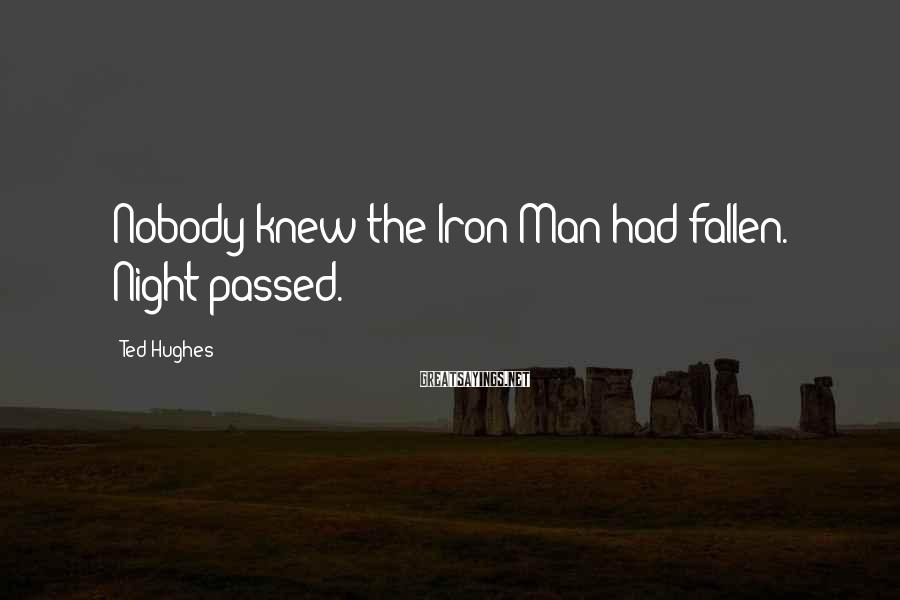 Ted Hughes Sayings: Nobody knew the Iron Man had fallen. Night passed.