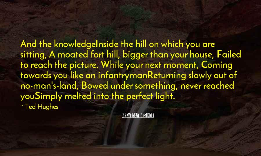 Ted Hughes Sayings: And the knowledgeInside the hill on which you are sitting, A moated fort hill, bigger