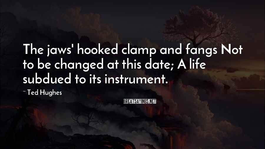 Ted Hughes Sayings: The jaws' hooked clamp and fangs Not to be changed at this date; A life
