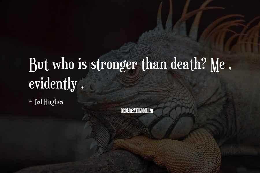 Ted Hughes Sayings: But who is stronger than death? Me , evidently .