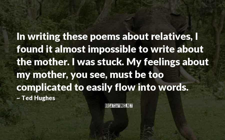 Ted Hughes Sayings: In writing these poems about relatives, I found it almost impossible to write about the