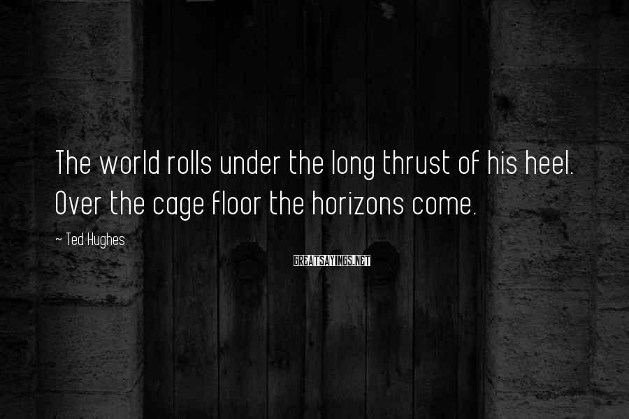 Ted Hughes Sayings: The world rolls under the long thrust of his heel. Over the cage floor the