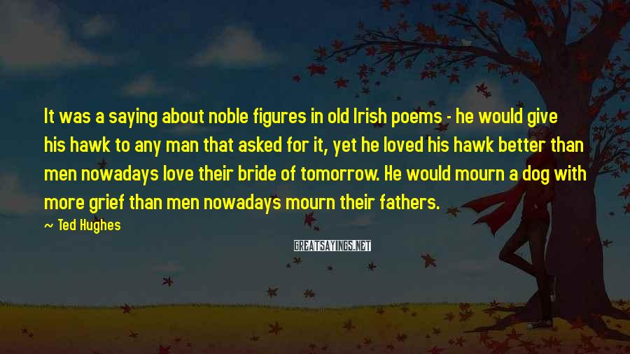 Ted Hughes Sayings: It was a saying about noble figures in old Irish poems - he would give