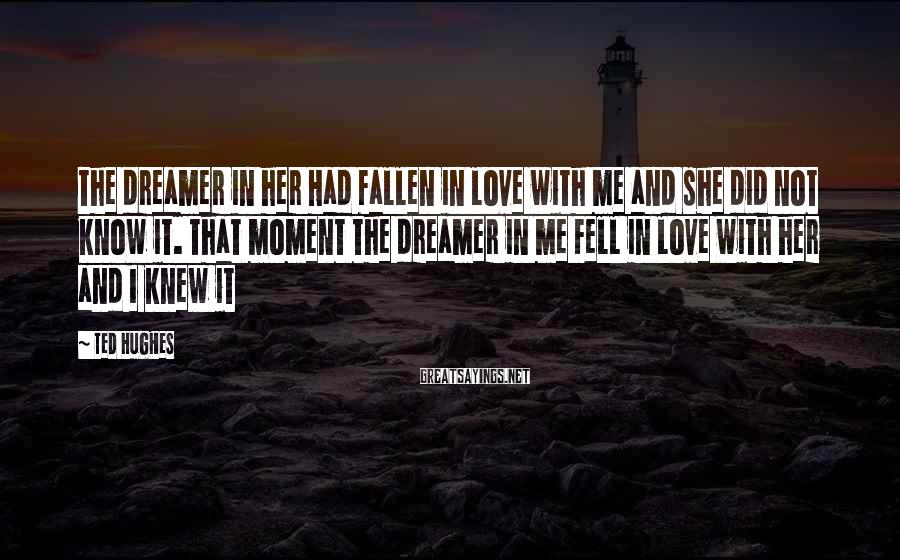 Ted Hughes Sayings: The dreamer in her Had fallen in love with me and she did not know