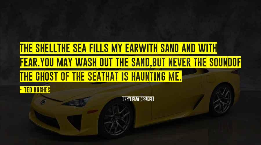 Ted Hughes Sayings: The ShellThe sea fills my earwith sand and with fear.You may wash out the sand,but