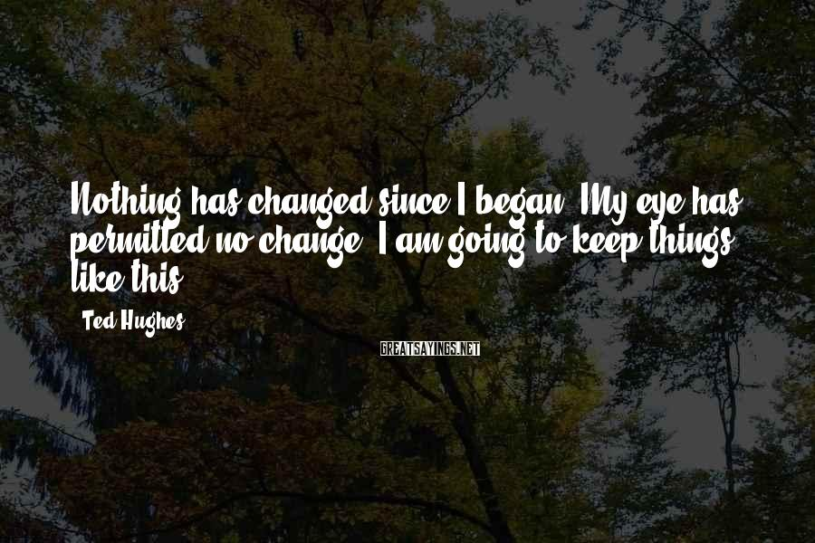 Ted Hughes Sayings: Nothing has changed since I began. My eye has permitted no change. I am going