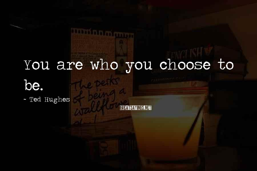 Ted Hughes Sayings: You are who you choose to be.