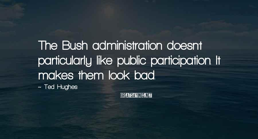 Ted Hughes Sayings: The Bush administration doesn't particularly like public participation. It makes them look bad.