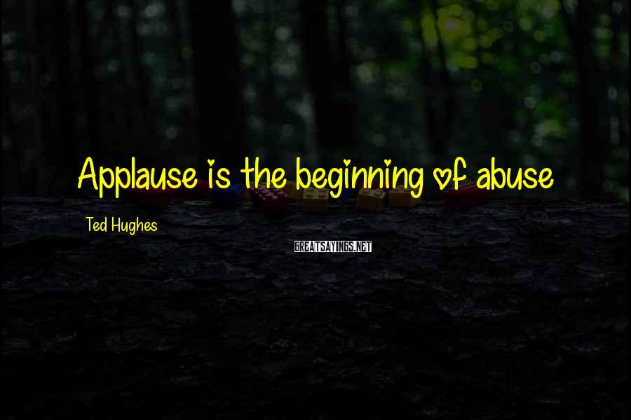 Ted Hughes Sayings: Applause is the beginning of abuse