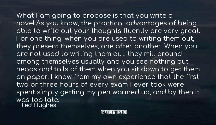 Ted Hughes Sayings: What I am going to propose is that you write a novel.As you know, the