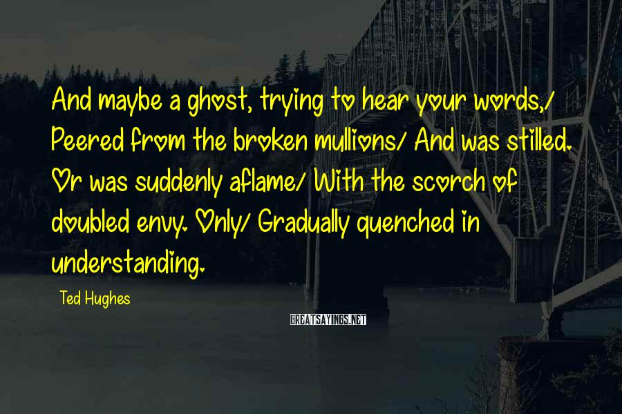 Ted Hughes Sayings: And maybe a ghost, trying to hear your words,/ Peered from the broken mullions/ And