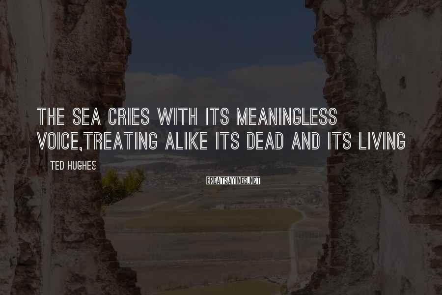 Ted Hughes Sayings: The sea cries with its meaningless voice,Treating alike its dead and its living