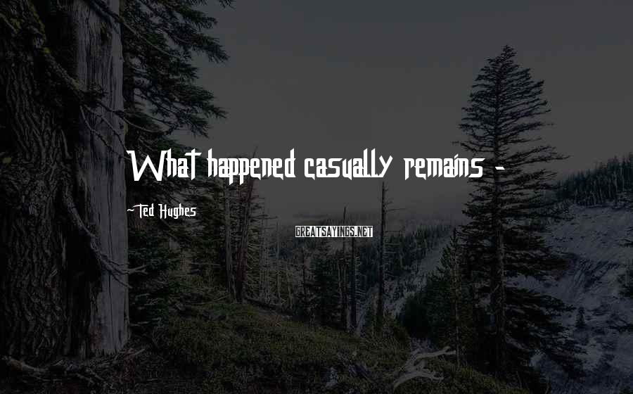 Ted Hughes Sayings: What happened casually remains -