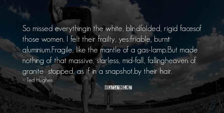 Ted Hughes Sayings: So missed everythingin the white, blindfolded, rigid facesof those women. I felt their frailty, yes:friable,