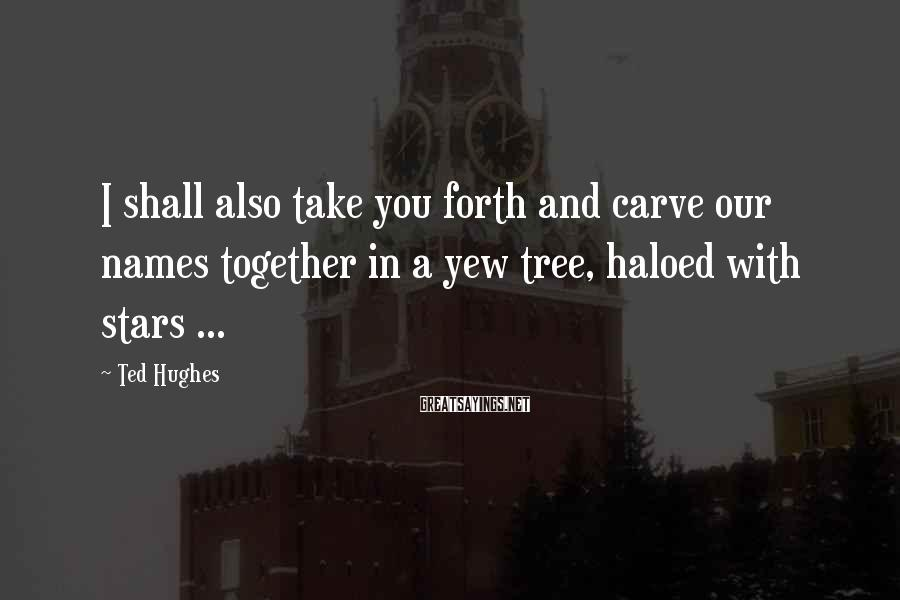 Ted Hughes Sayings: I shall also take you forth and carve our names together in a yew tree,