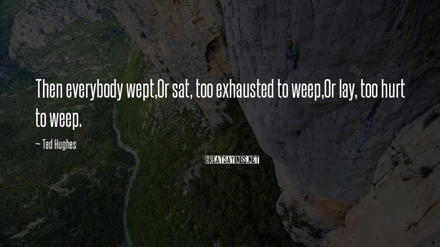 Ted Hughes Sayings: Then everybody wept,Or sat, too exhausted to weep,Or lay, too hurt to weep.