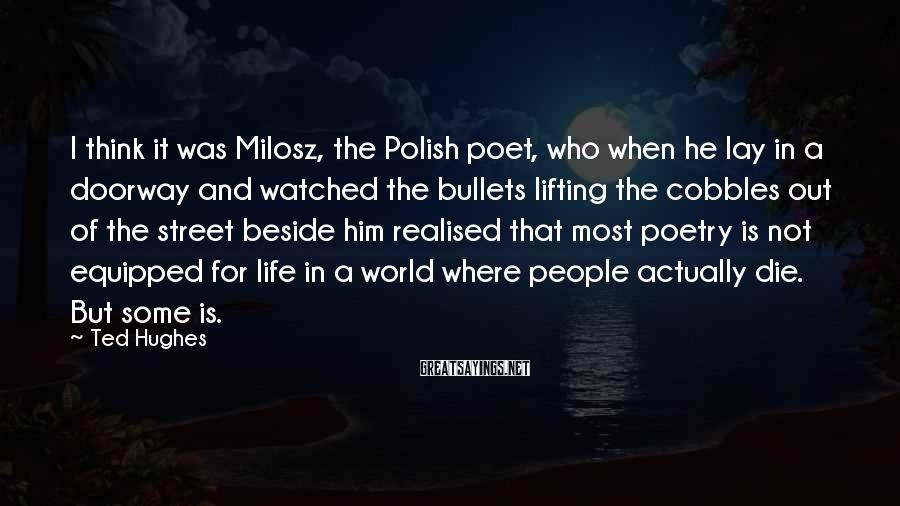 Ted Hughes Sayings: I think it was Milosz, the Polish poet, who when he lay in a doorway