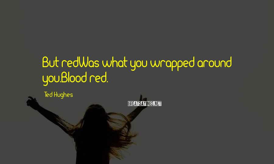 Ted Hughes Sayings: But redWas what you wrapped around you.Blood red.
